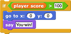 if (player score > 100) {     go to x: (0) y: (0)     say (You win!) }